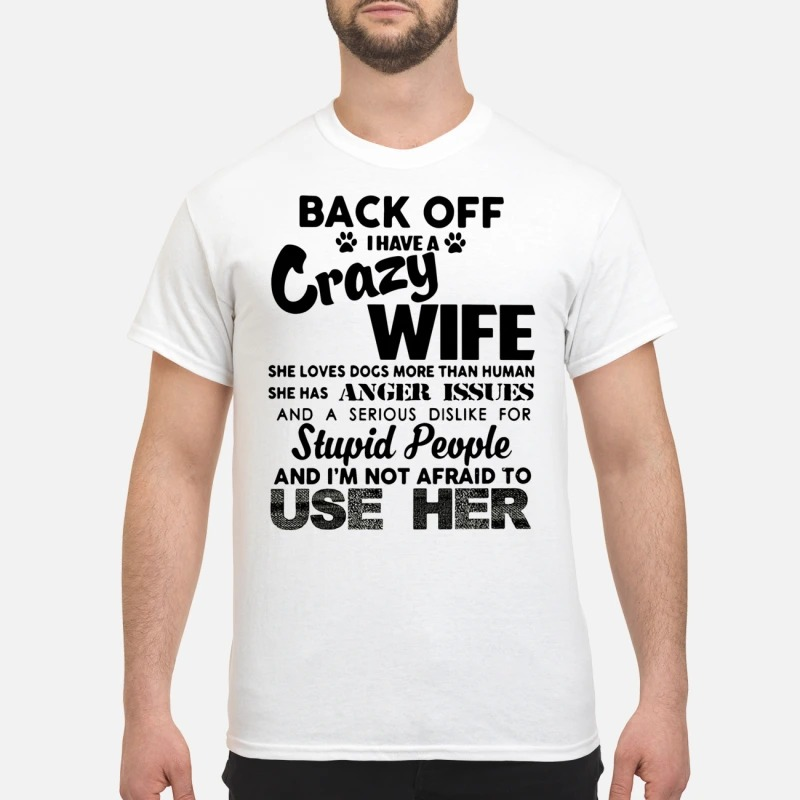 Back off I have a crazy wife she loves dogs more than human shirt