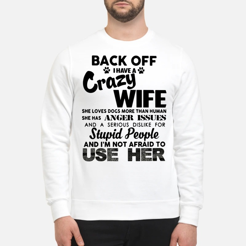 Back off I have a crazy wife she loves dogs more than human sweatshirt