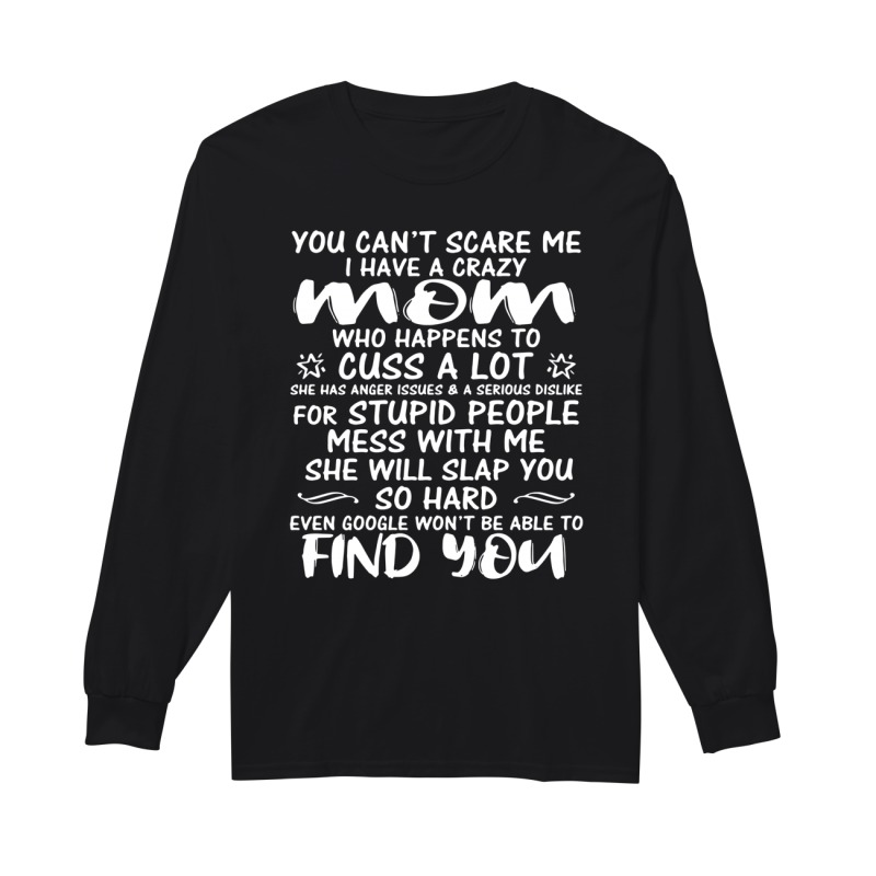 You can't scare me I have a crazy mom who happens to cuss a lot long sleeve