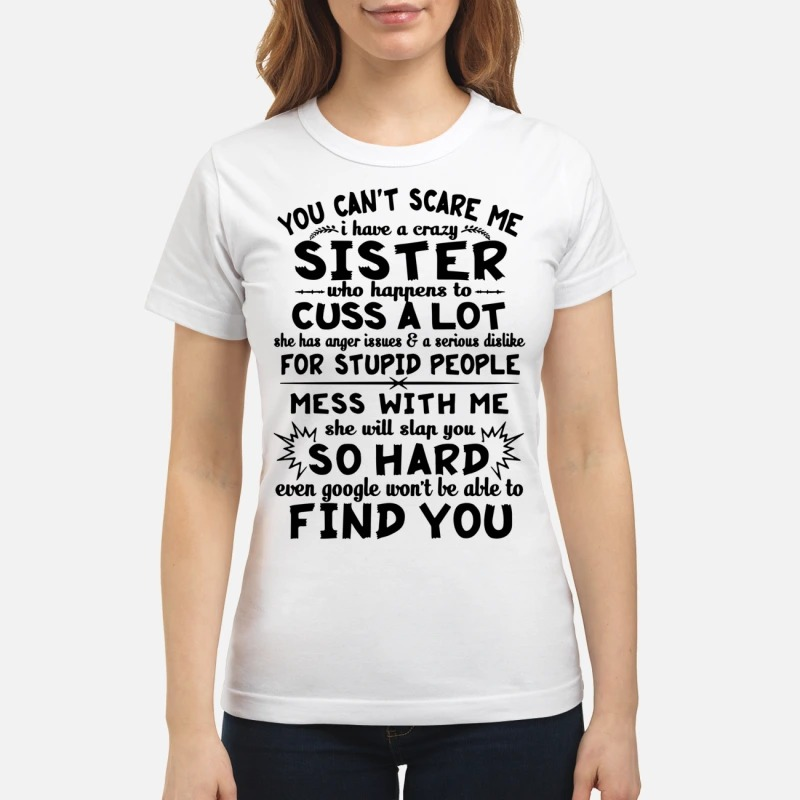 You can't scare me I have a crazy sister who happens to cuss a lot classic women