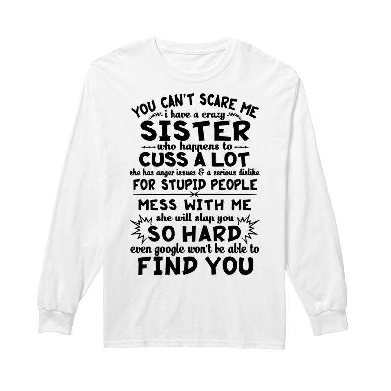 You can't scare me I have a crazy sister who happens to cuss a lot long sleeve