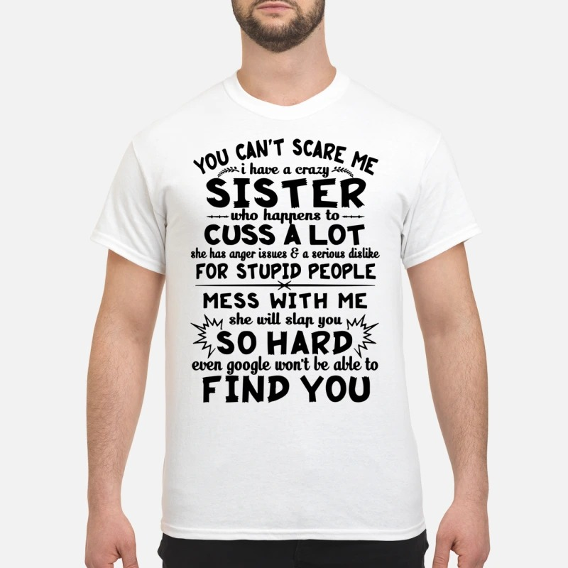 You can't scare me I have a crazy sister who happens to cuss a lot shirt