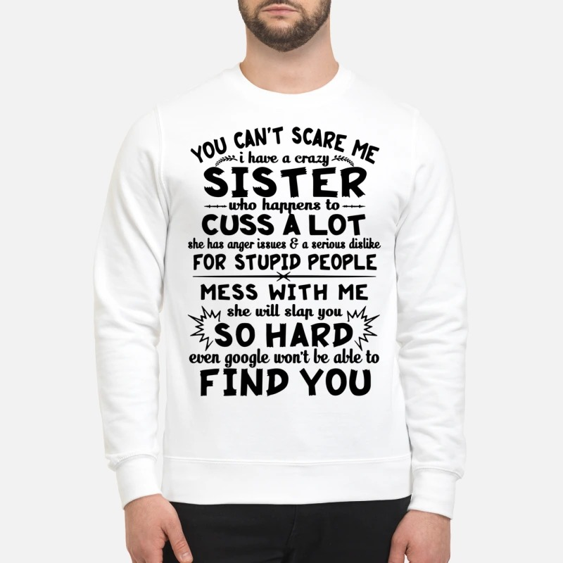 You can't scare me I have a crazy sister who happens to cuss a lot sweatshirt