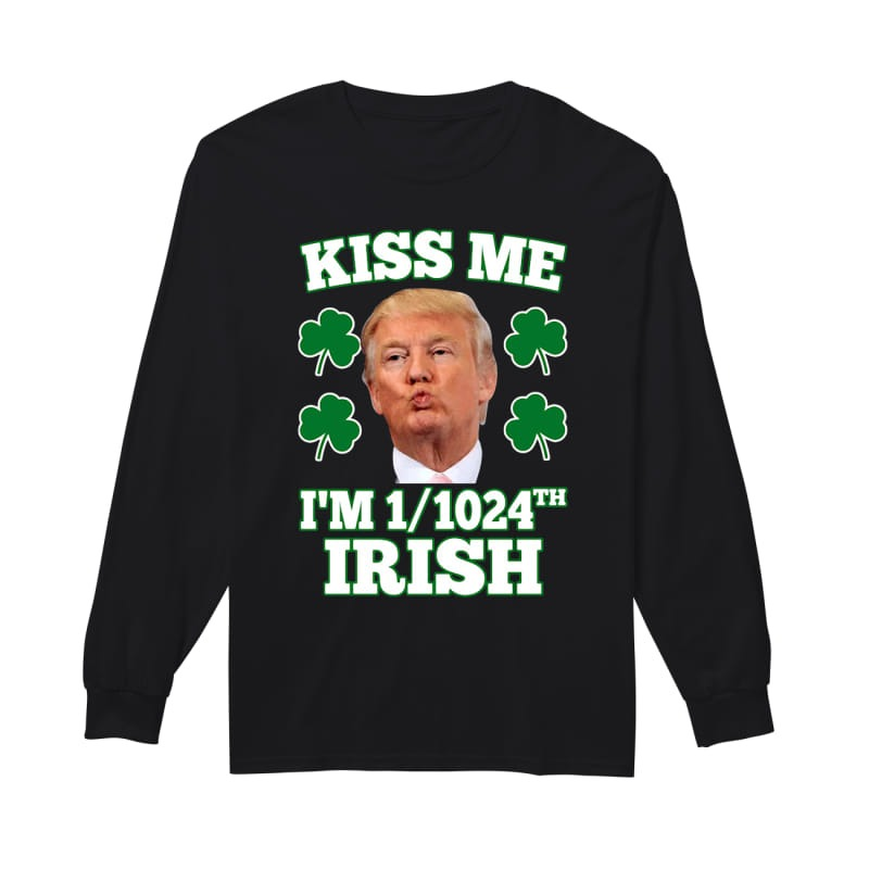 Donald Trump kiss me I'm 1/1024 Irish long sleeve