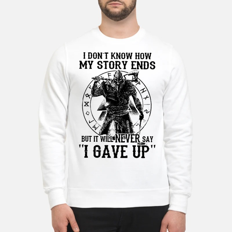 I don't know how my story ends but it will never say I gave up sweatshirt