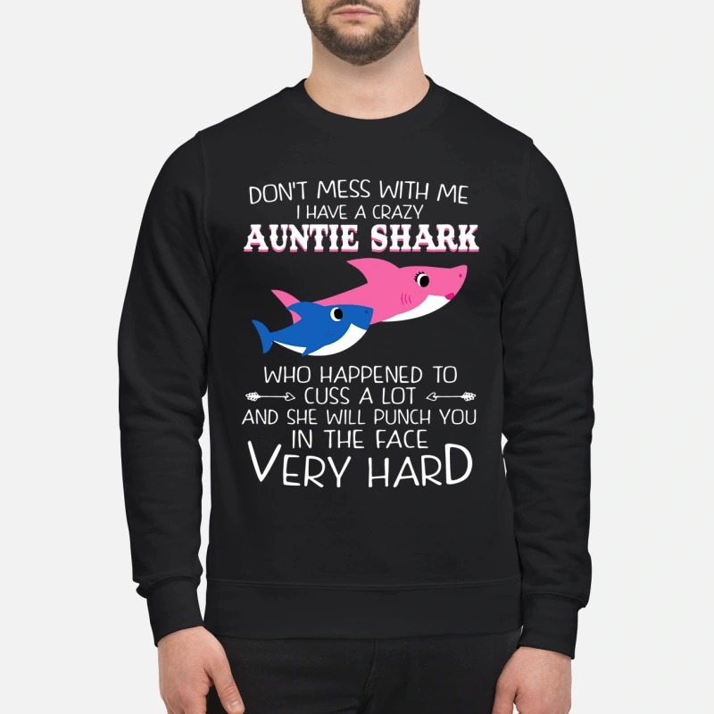 Don't mess with me I have a crazy auntie shark who happened to cuss a lot sweatshirt