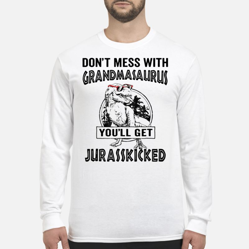 Don't mess with Grandmasaurus you'll get Jurasskicked long sleeve