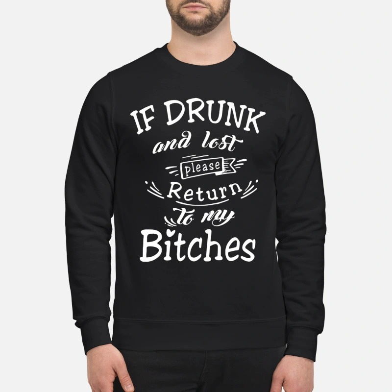 If drunk and lost please return to my bitches sweatshirt