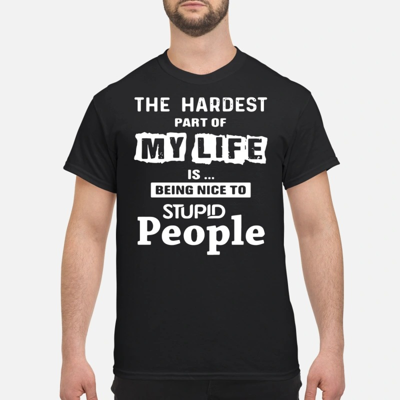 The hardest part of my life is being nice to stupid people shirt