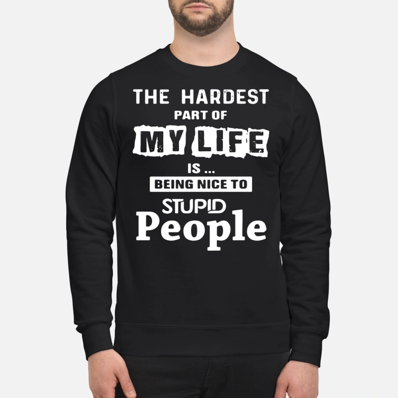 The hardest part of my life is being nice to stupid people sweatshirt