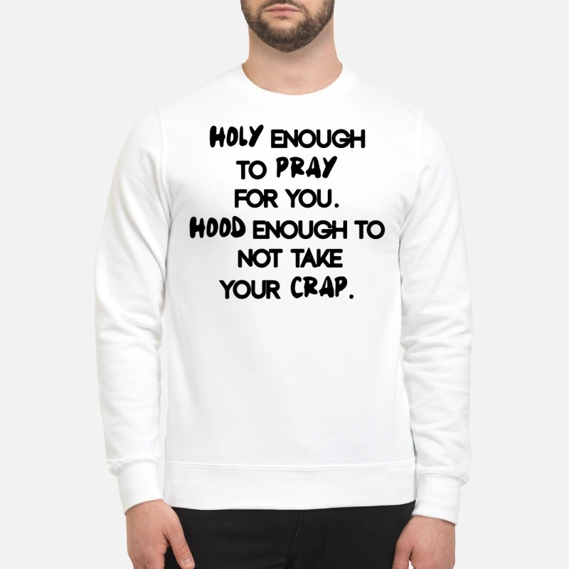 Holy enough to pray for you not take your crap sweatshirt