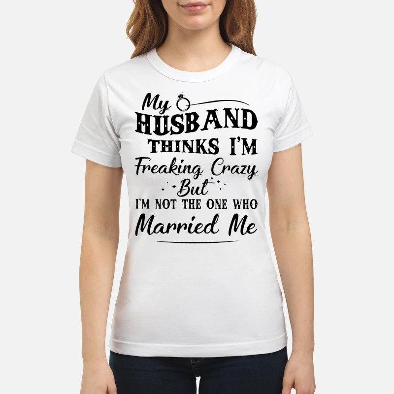 My husband thinks I'm Freaking Crazy but I'm not the one who married me classic women