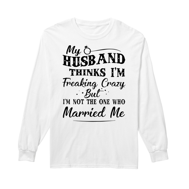 My husband thinks I'm Freaking Crazy but I'm not the one who married me long sleeve