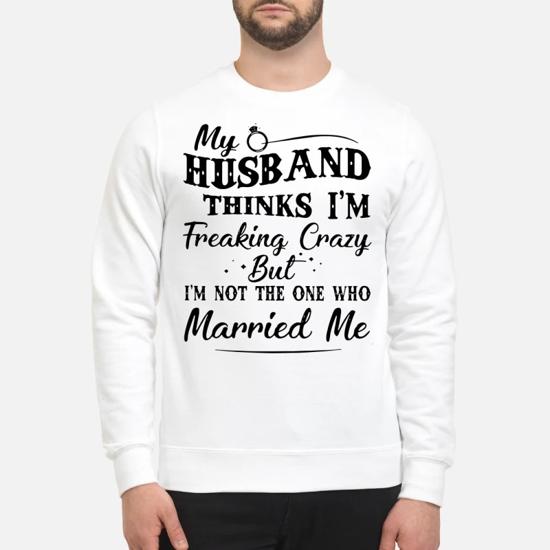 My husband thinks I'm Freaking Crazy but I'm not the one who married me sweatshirt