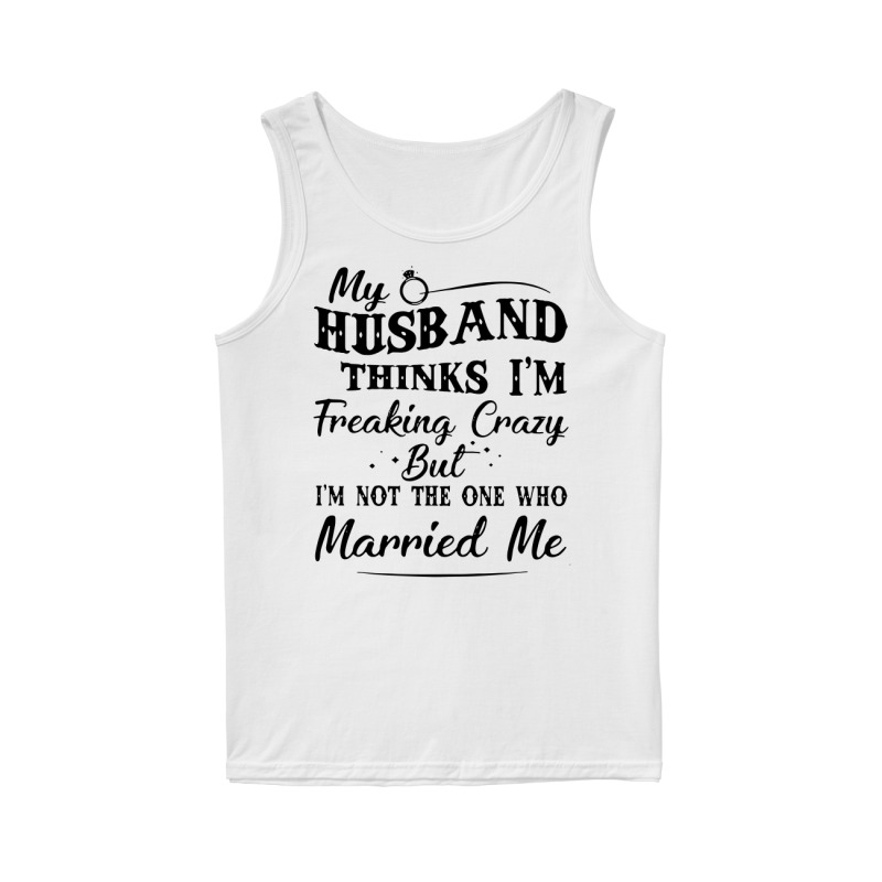 My husband thinks I'm Freaking Crazy but I'm not the one who married me tank top