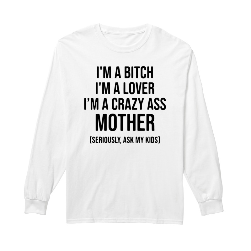 I'm a bitch I'm a lover I'm a crazy ass mother long sleeve