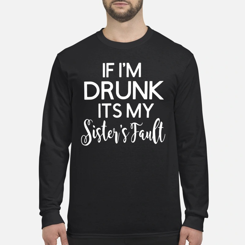 If I'm drunk it's my sister's fault long sleeve