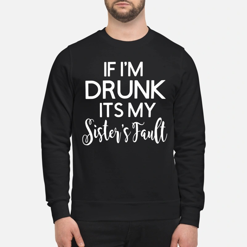 If I'm drunk it's my sister's fault sweatshirt