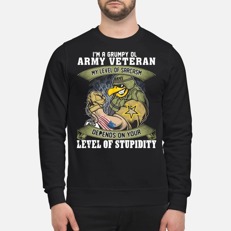 I'm a grumpy old Army Veteran my level of sarcasm depends on your level of stupidity sweatshirt