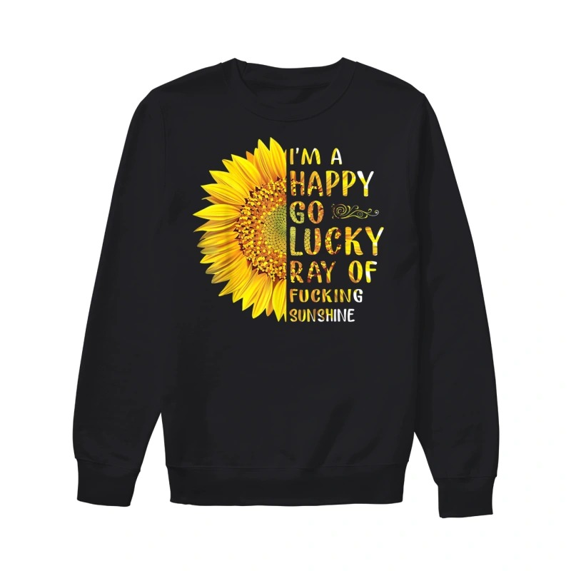 I'm a happy go lucky ray of fucking sunshine Sunflower sweatshirt