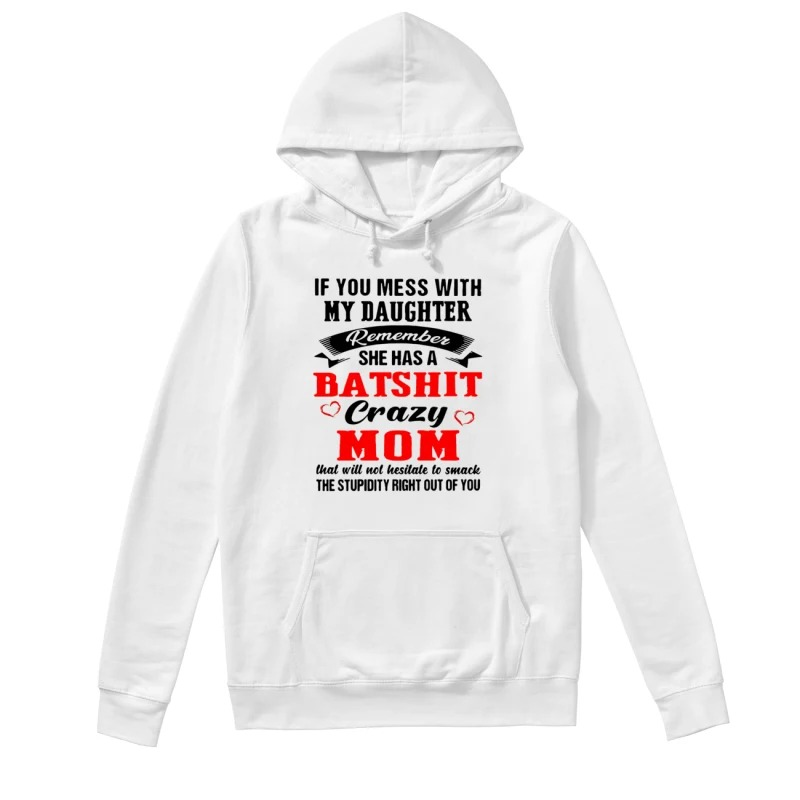If you mess with my daughter remember she has a batshit crazy mom hoodie