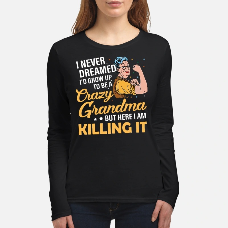 I never dreamed I'd grow up to be a Crazy Grandma but here I am killing it long sleeve