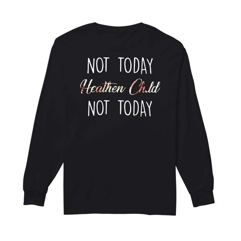 Not today heathen Child not today long sleeve