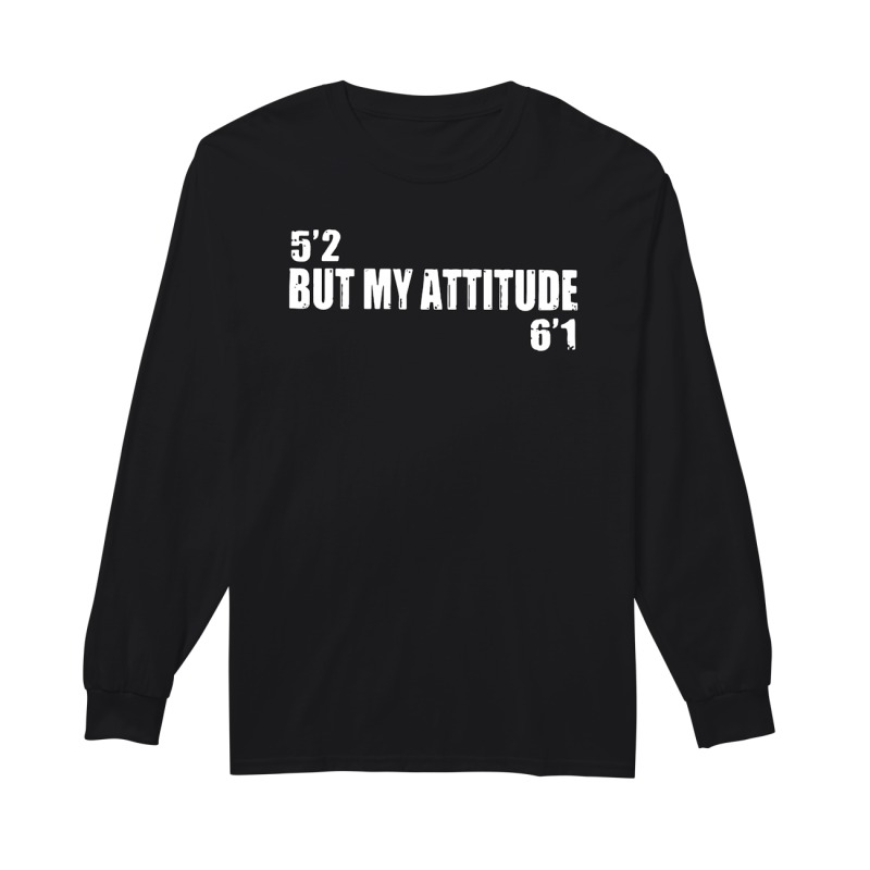 Official 5'2 but my attitude 6'1 long sleeve