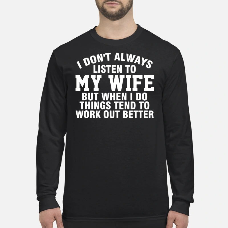 Official I don't always listen to my wife but when I do things long sleeve