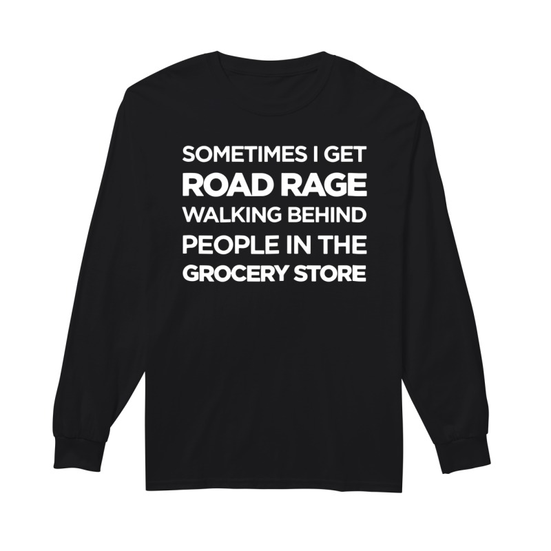 Official Sometimes I get road rage walking behind people in the grocery store long sleeve