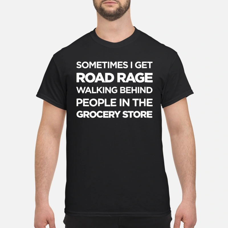 Official Sometimes I get road rage walking behind people in the grocery store shirt