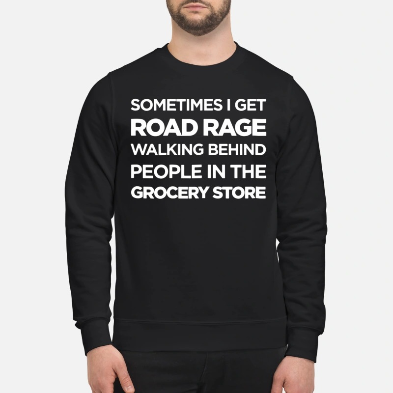 Official Sometimes I get road rage walking behind people in the grocery store sweatshirt