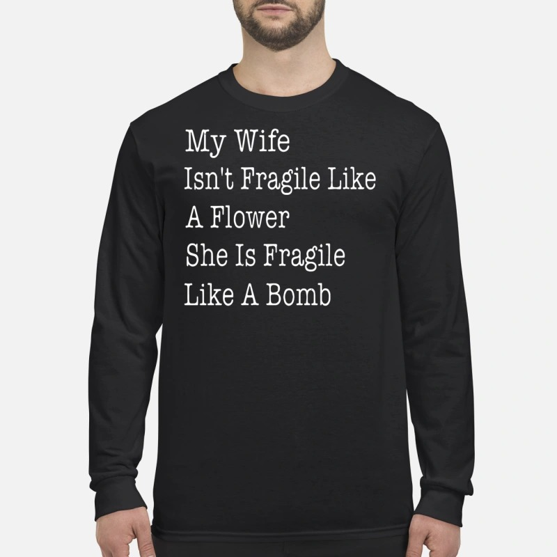 Official My wife Isn't Fragile like a flower she is Fragile like a bomb long sleeve