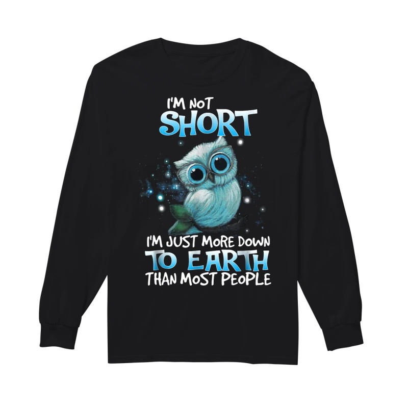 Owl I'm not short I'm just more down to earth than most people long sleeve