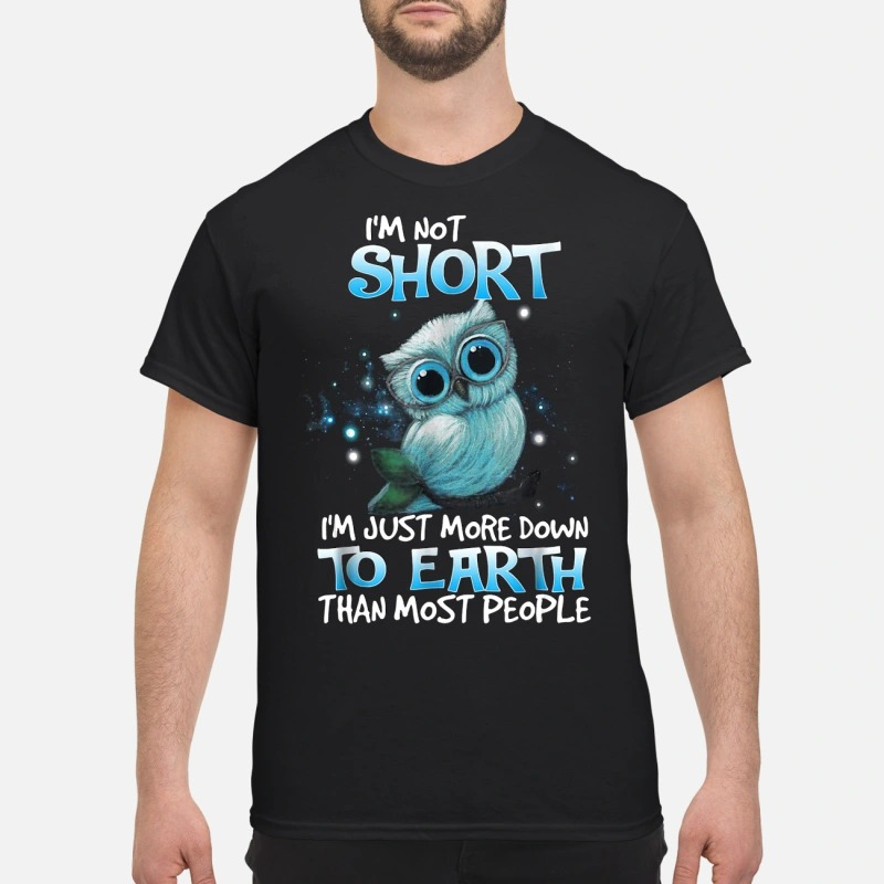 Owl I'm not short I'm just more down to earth than most people shirt