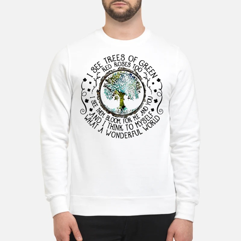 I see trees of green red roses too sweatshirt