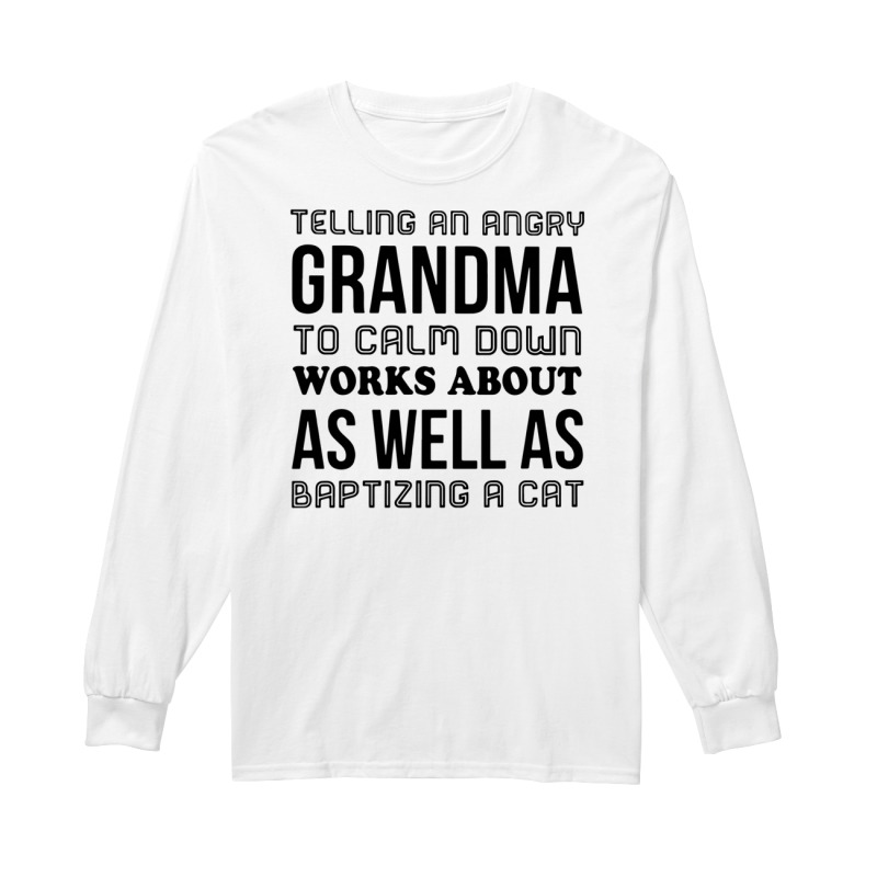 Telling an angry Grandma to calm down works about as well as baptizing a cat long sleeve