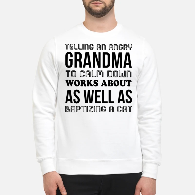 Telling an angry Grandma to calm down works about as well as baptizing a cat sweatshirt