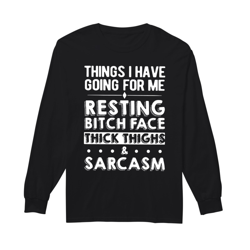 Things I have going for me resting bitch face thick thighs & sarcasm long sleeve