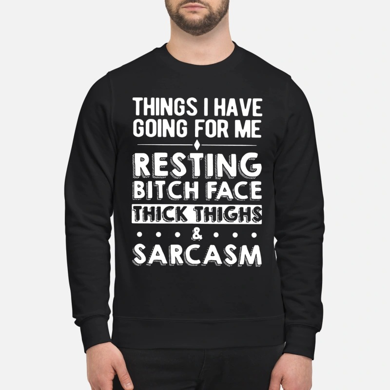 Things I have going for me resting bitch face thick thighs & sarcasm sweatshirt