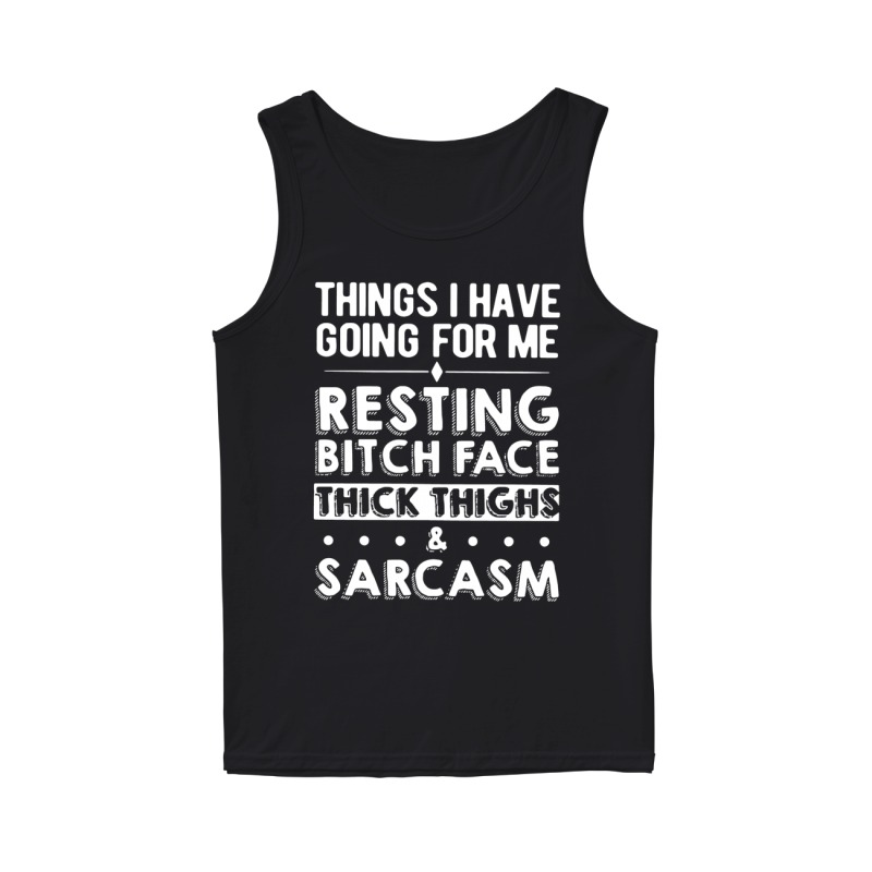 Things I have going for me resting bitch face thick thighs & sarcasm tank top