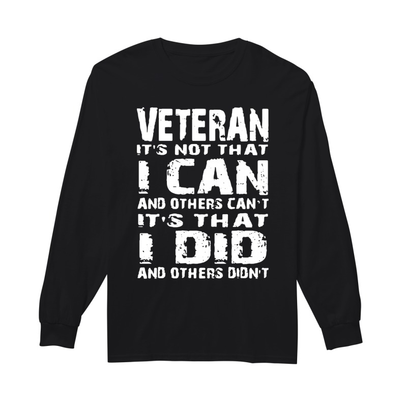 Veteran It's not that I can and others can't It's that I did and others didn't long sleeve
