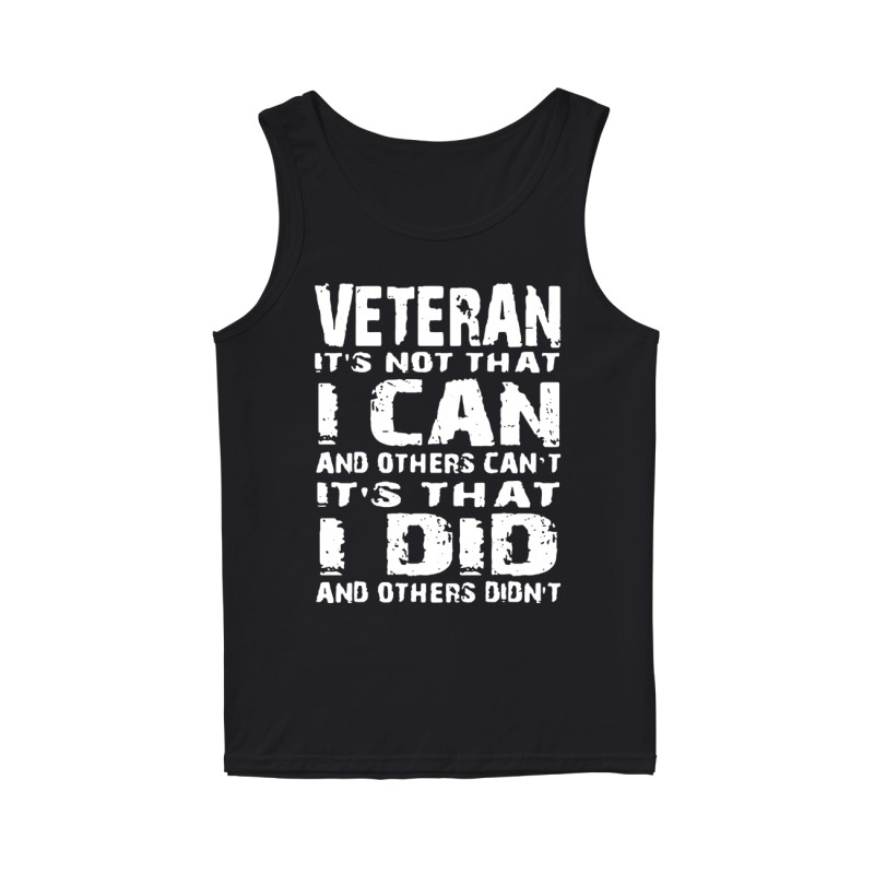Veteran It's not that I can and others can't It's that I did and others didn't tank top