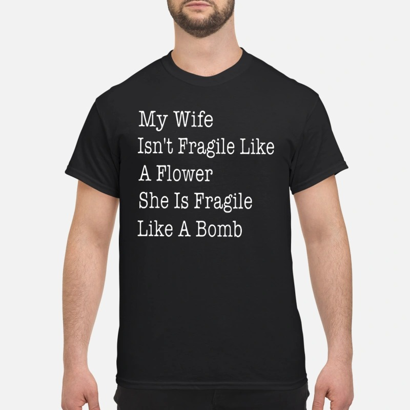 My wife isn't fragile like a flower she is fragile like a bomb shirt