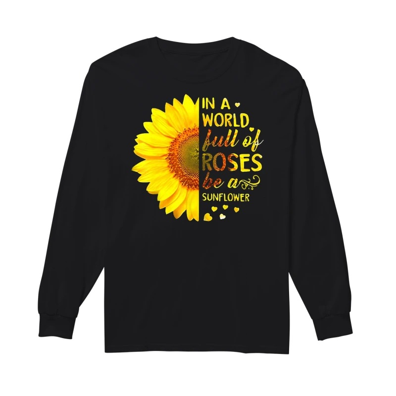 In a world full of roses be a sunflower long sleeve