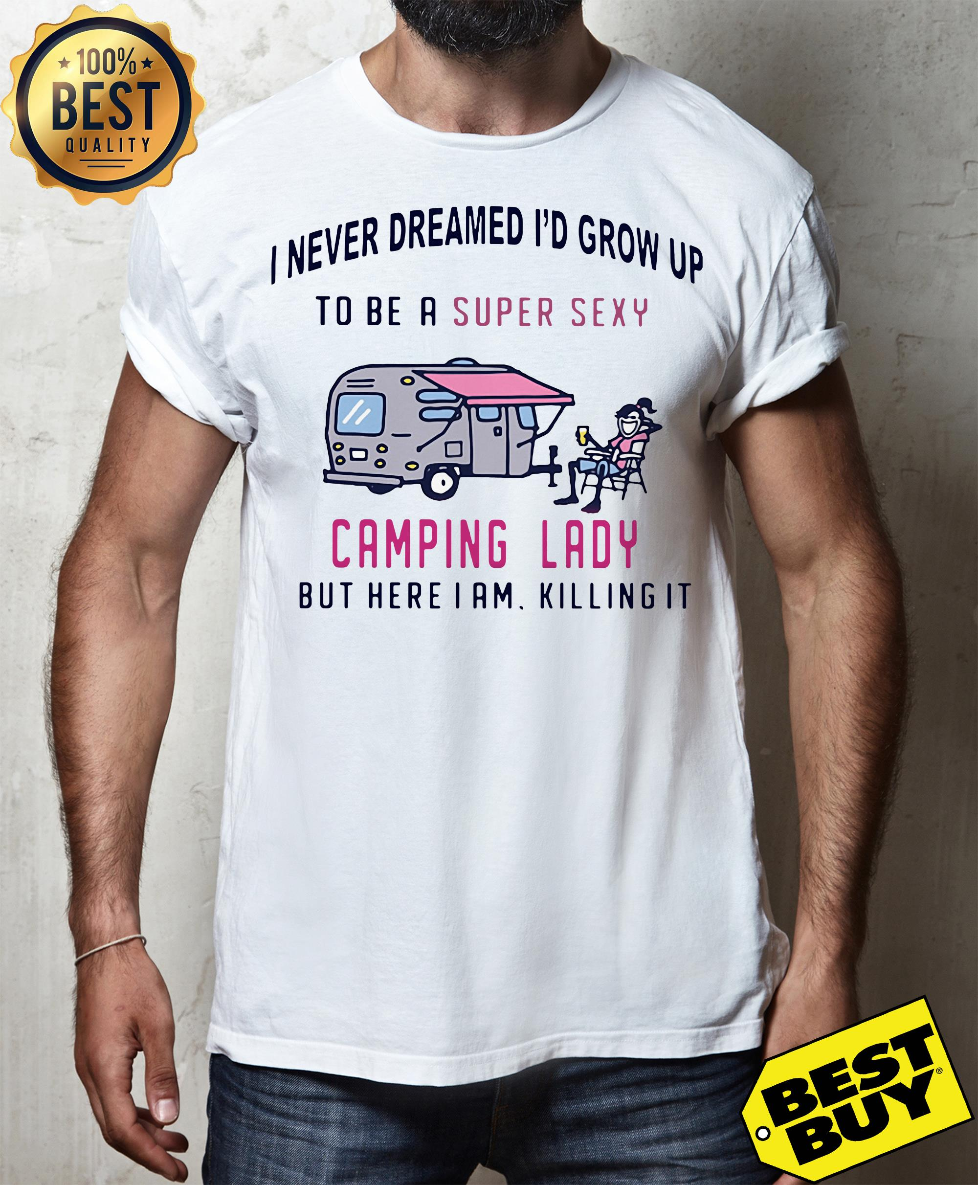 Camping I never dreamed I'd grow up to be a super sexy camping lady but here I am killing it shirt