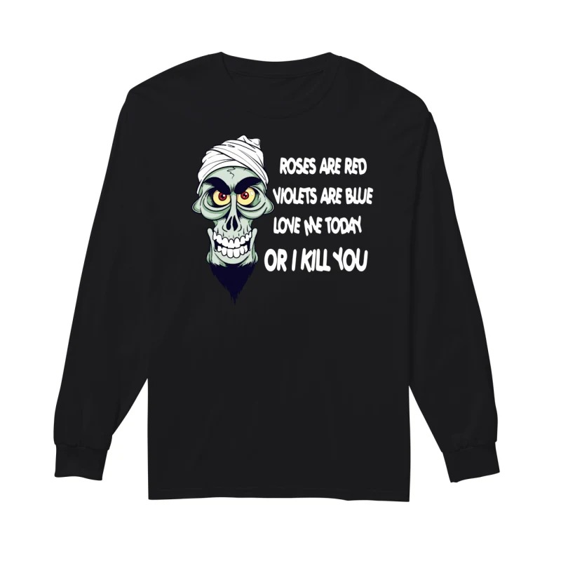 Crossbones roses are red violets are blue love me today or I kill you long sleeve
