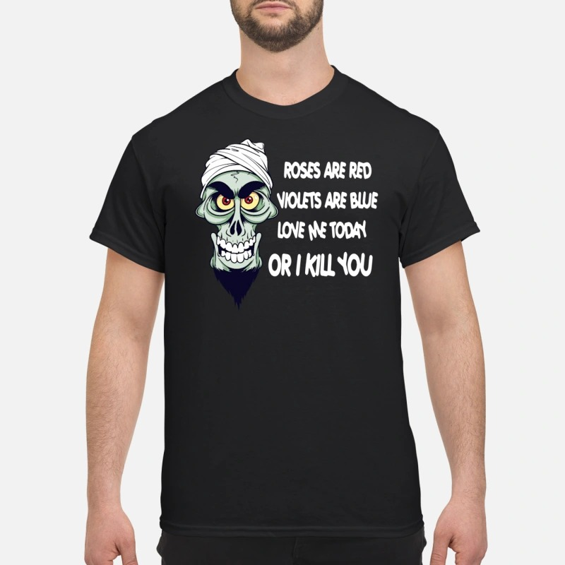 Crossbones roses are red violets are blue love me today or I kill you shirt