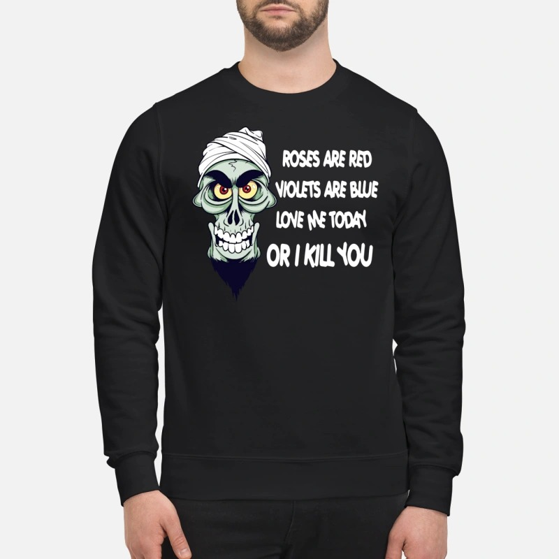 Crossbones roses are red violets are blue love me today or I kill you sweatshirt