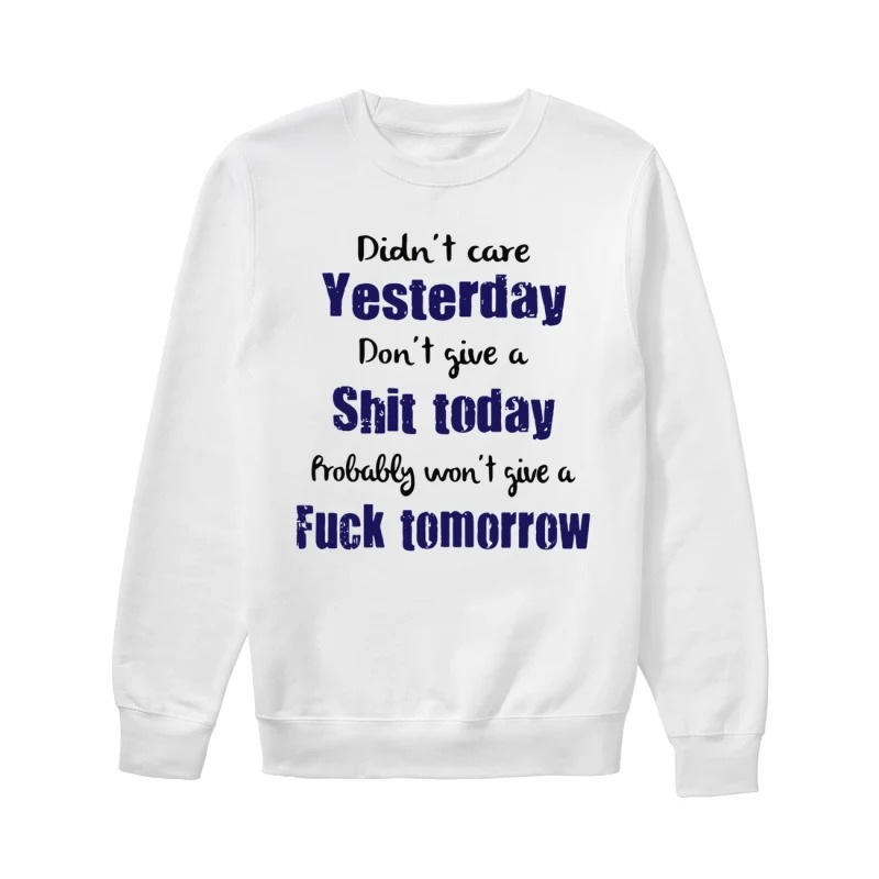 Didn't care yesterday don't give a shit today probably won't give a fuck tomorrow sweatshirt
